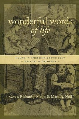 Wonderful Words of Life: Hymns in American Protestant History and Theology  -     By: Richard J. Mouw