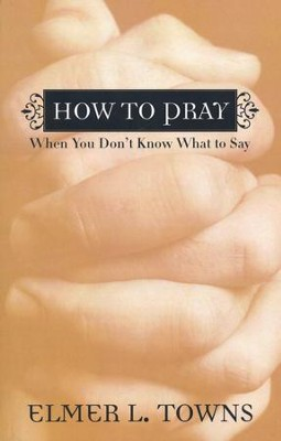 How to Pray When You Don't Know What to Say  -     By: Elmer L. Towns