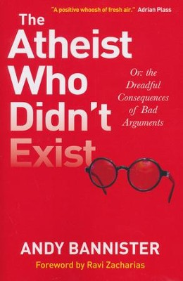 The Atheist Who Didn't Exist: Or the Dreadful Consequences of Bad Arguments  -     By: Andy Bannister