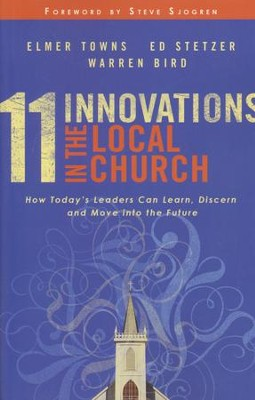 11 Innovations in the Local Church: How Today's Leaders Can Learn, Discern and Move into the Future  -     By: Elmer L. Towns, Ed Stetzer, Warren Bird