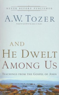 And He Dwelt Among Us: Teachings from the Gospel of John  -     By: A.W. Tozer