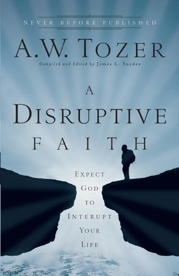 A Disruptive Faith: Expect God to Interrupt Your Life  -     By: A.W. Tozer