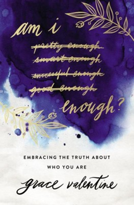 Am I Enough? Embracing the Truth About Who You Are   -     By: Grace Elaine Valentine