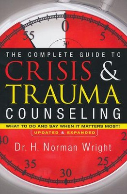 Complete Guide to Crisis and Trauma Counseling: What to Do and Say When It Matters Most!  -     By: H. Norman Wright