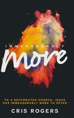 Immeasurably More: To a Dehydrated Church, Jesus Has Immeasurably More to Offer  -     By: Cris Rogers