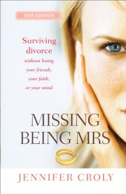 Missing Being Mrs: Surviving Divorce Without Losing Your Friends, Your Faith or Your Mind  -     By: Jennifer Croly