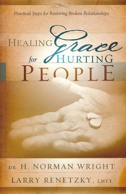 Healing Grace for Hurting People: Practical Steps For Restoring Broken Relationships  -     By: H. Norman Wright, Larry Renetzky