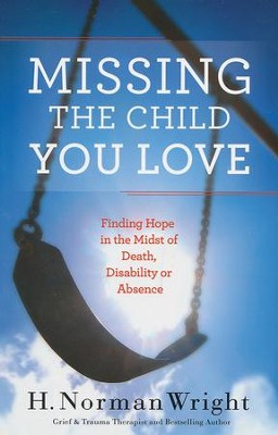 Missing the Child You Love: Finding Hope in the Midst of Death, Disability or Absence  -     By: H. Norman Wright