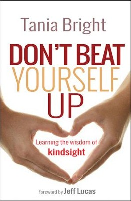 Don't Beat Yourself Up: Learning the Wisdom of Kindsight  -     By: Tania Bright