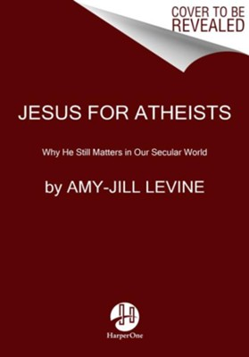Jesus for Atheists: Why He Still Matters in Our Secular World  -     By: Amy Levine