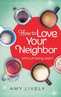How to Love Your Neighbor Without Being Weird  -     By: Amy Lively