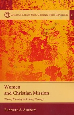 Women and Christian Mission: Ways of Knowing and Doing Theology  -     By: Frances S. Adeney