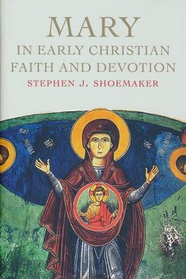 Mary in Early Christian Faith and Devotion  -     By: Stephen J. Shoemaker
