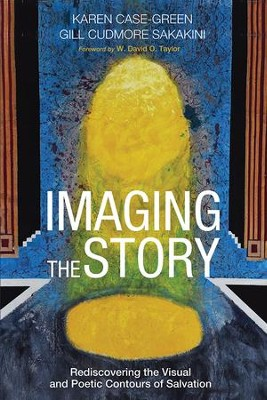 Imaging the Story: Rediscovering the Visual and Poetic Contours of Salvation  -     By: Karen Case-Green, Gill Cudmore Sakakini