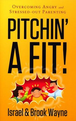 Pitchin' A Fit!: Overcoming Angry and Stressed-Out Parenting  -     By: Israel Wayne, Brook Wayne