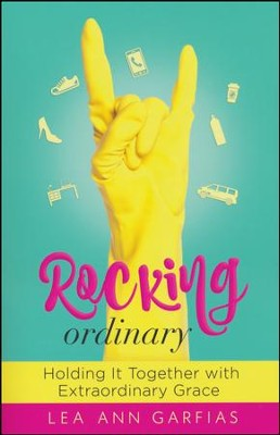 Rocking Ordinary: Holding It Together with Extraordinary Grace  -     By: Lea Ann Garfias