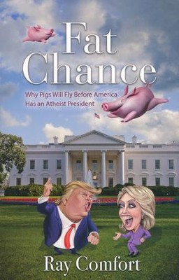 Fat Chance: Why Pigs Will Fly Before America Has an Atheist President  -     By: Ray Comfort