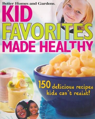 Kid Favorites Made Healthy: 150 Delicious Recipes Kids Can't Resist!  -
