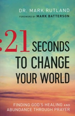 21 Seconds to Change Your World: Finding God's Healing and Abundance Through Prayer  -     By: Dr. Mark Rutland