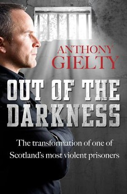 Out of the Darkness: The Transformation of One of Scotland's Most Violent Prisoners  -     By: Anthony Gielty