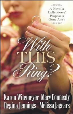 With This Ring? A Novella Collection of Proposals Gone Awry  -     By: Karen Witemeyer, Mary Connealy, Regina Jennings, Melissa Jagears