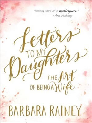 Letters to My Daughters: The Art of Being a Wife  -     By: Barbara Rainey