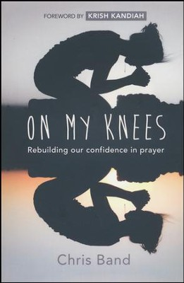 On My Knees: Rebuilding Our Confidence in Prayer  -     By: Chris Band