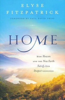 Home: How Heaven and the New Earth Satisfy Our Deepest Longings  -     By: Elyse Fitzpatrick