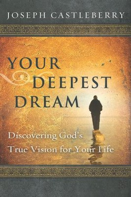 Your Deepest Dream: Discovering God's True Vision for Your Life  -     By: Joseph Castleberry