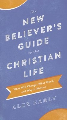 The New Believer's Guide to the Christian Life: What Will Change, What Won't, and Why It Matters  -     By: Alex Early