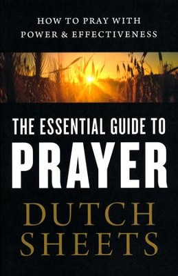 The Essential Guide to Prayer: How to Pray with Power & Effectiveness  -     By: Dutch Sheets