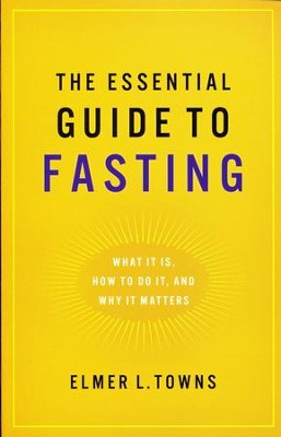 The Essential Guide to Fasting: What It Is, How to Do It, and Why It Matters  -     By: Elmer L. Towns