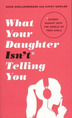 What Your Daughter Isn't Telling You: Expert Insight into the World of Teen Girls  -     By: Susie Shellenberger, Kathy Gowler