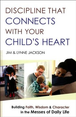 Discipline That Connects with Your Child's Heart: Building Faith, Wisdom, and Character in the Messes of Daily Life  -     By: Jim Jackson, Lynne Jackson