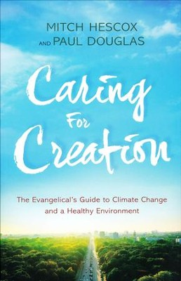 Caring for Creation: The Evangelical's Guide to Climate Change and a Healthy Environment  -     By: Mitch Hescox, Paul Douglas