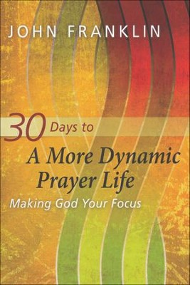 30 Days to a More Dynamic Prayer Life: Making God Your Focus  -     By: John Franklin