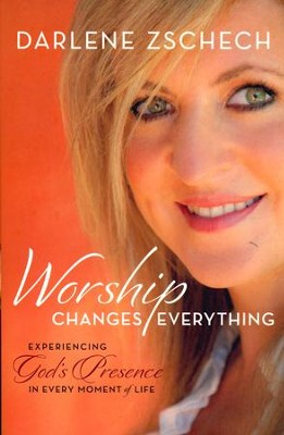 Worship Changes Everything: Experiencing God's Presence in Every Moment of Life  -     By: Darlene Zschech