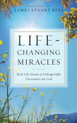 Life-Changing Miracles: Real-Life Stories of Unforgettable Encounters With God  -     By: James Stuart Bell