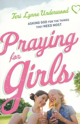 Praying for Girls: Asking God for the Things They Need Most  -     By: Teri Lynne Underwood