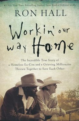 Workin' Our Way Home: The Incredible True Story of a Homeless Ex-Con and a Grieving Millionaire Thrown Together to Save Each Other  -     By: Ron Hall