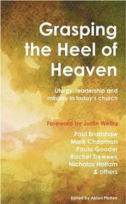 Grasping the Heel of Heaven: Liturgy, leadership and ministry in today's church  -     By: Mark Chapman, Paul Bradshaw, Paula Gooder
