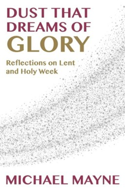 Dust That Dreams of Glory: Reflections on Lent and Holy Week  -     Edited By: Joel W. Huffstetler     By: Michael Mayne