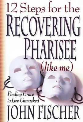 12 Steps for the Recovering Pharisee(like me): Finding Grace to  Live Unmasked  -     By: John Fischer