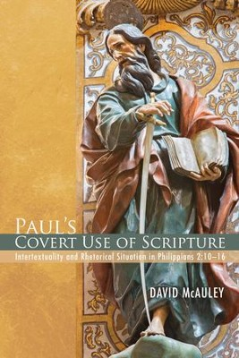 Paul's Covert Use of Scripture: Intertextuality and Rhetorical Situation in Philippians 2:10-16  -     By: David McAuley