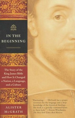 In The Beginning: The Story of the King James Bible and How It Changed a Nation, a Language, and a Culture   -     By: Alister E. McGrath