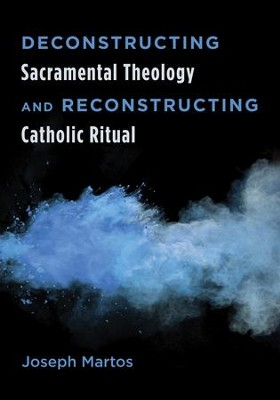 Deconstructing Sacramental Theology and Reconstructing Catholic Ritual  -     By: Joseph Martos