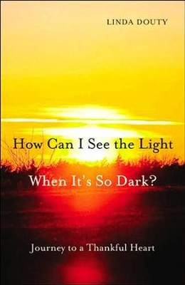 How Can I See the Light When It's So Dark?: Journey to a Thankful Heart  -     By: Linda Douty