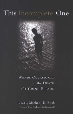 This Incomplete One: Words Occasioned by the Death of a Young Person  -     By: Michael D. Bush