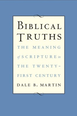 Biblical Truths: The Meaning of Scripture in the Twenty-first Century  -     By: Dale B. Martin