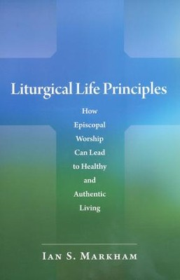 Liturgical Life Principles: How Episcopal Worship Can Lead to Healthy and Authentic Living  -     By: Ian S. Markham